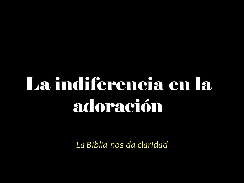 La indiferencia en la adoración La Biblia nos da claridad