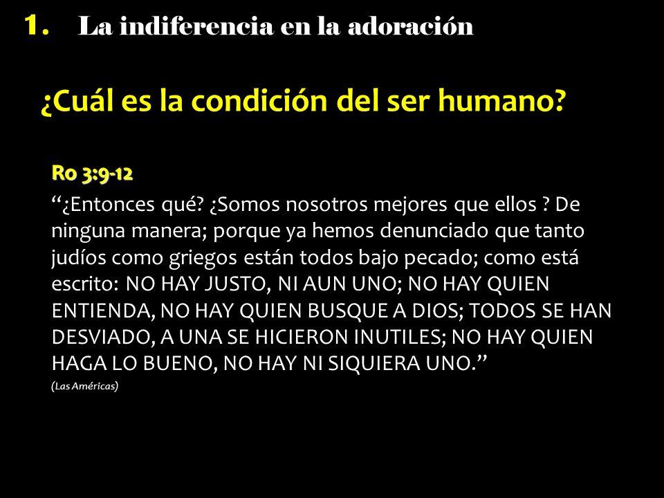 La indiferencia en la adoración 1. ¿Cuál es la condición del ser humano? Ro 3:9-12 ¿Entonces qué? ¿Somos nosotros mejores que ellos ? De ninguna maner