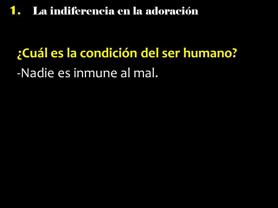 La indiferencia en la adoración 1. ¿Cuál es la condición del ser humano? -Nadie es inmune al mal.