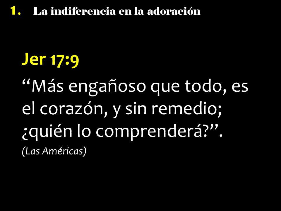 La indiferencia en la adoración 1. Jer 17:9 Más engañoso que todo, es el corazón, y sin remedio; ¿quién lo comprenderá?. (Las Américas)