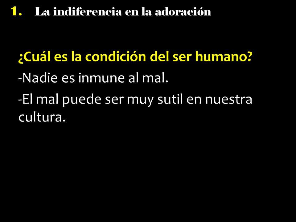 La indiferencia en la adoración 1. ¿Cuál es la condición del ser humano? -Nadie es inmune al mal. -El mal puede ser muy sutil en nuestra cultura.