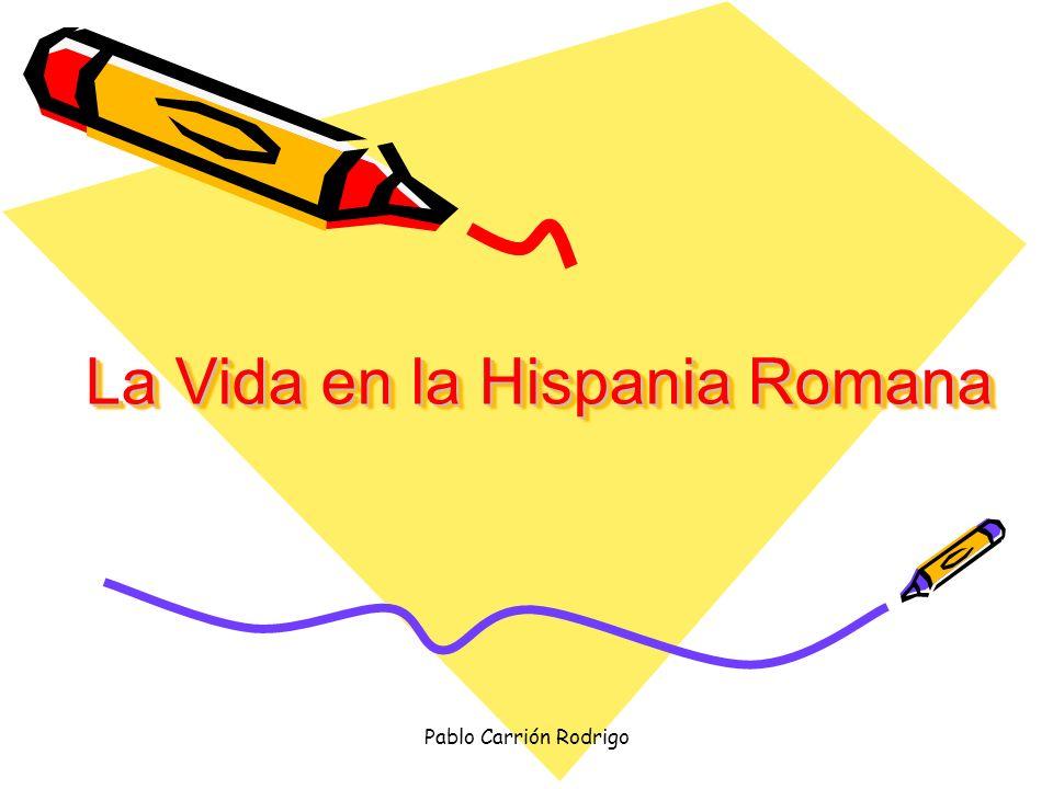 Pablo Carrión Rodrigo La Vida en la Hispania Romana La Vida en la Hispania Romana