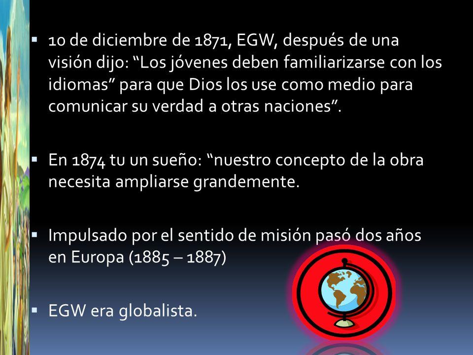 10 de diciembre de 1871, EGW, después de una visión dijo: Los jóvenes deben familiarizarse con los idiomas para que Dios los use como medio para comun