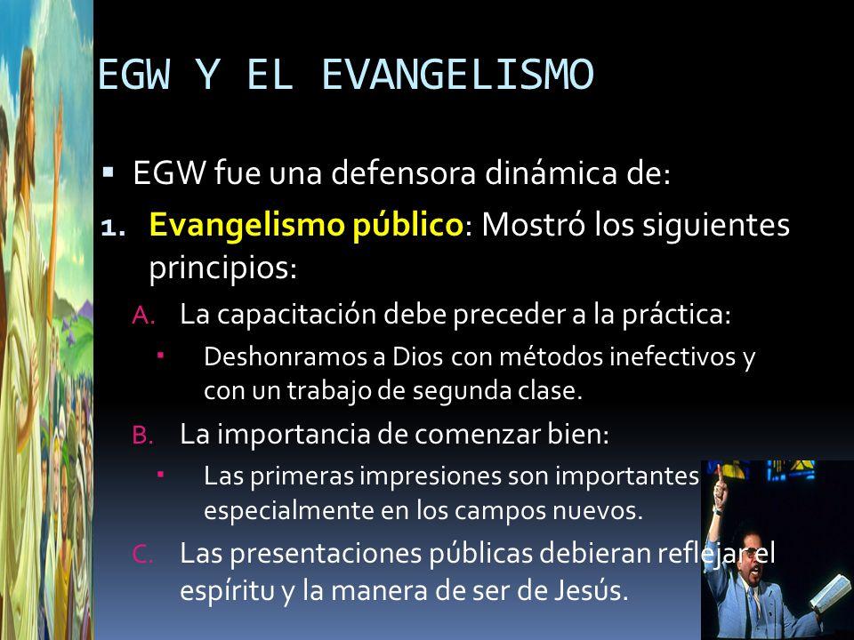 EGW Y EL EVANGELISMO EGW fue una defensora dinámica de: 1. Evangelismo público: Mostró los siguientes principios: A. La capacitación debe preceder a l