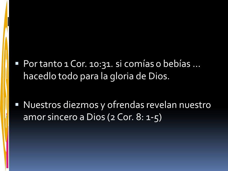 Por tanto 1 Cor. 10:31. si comías o bebías … hacedlo todo para la gloria de Dios. Nuestros diezmos y ofrendas revelan nuestro amor sincero a Dios (2 C