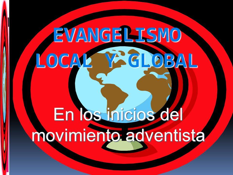 EVANGELISMO LOCAL Y GLOBAL En los inicios del movimiento adventista