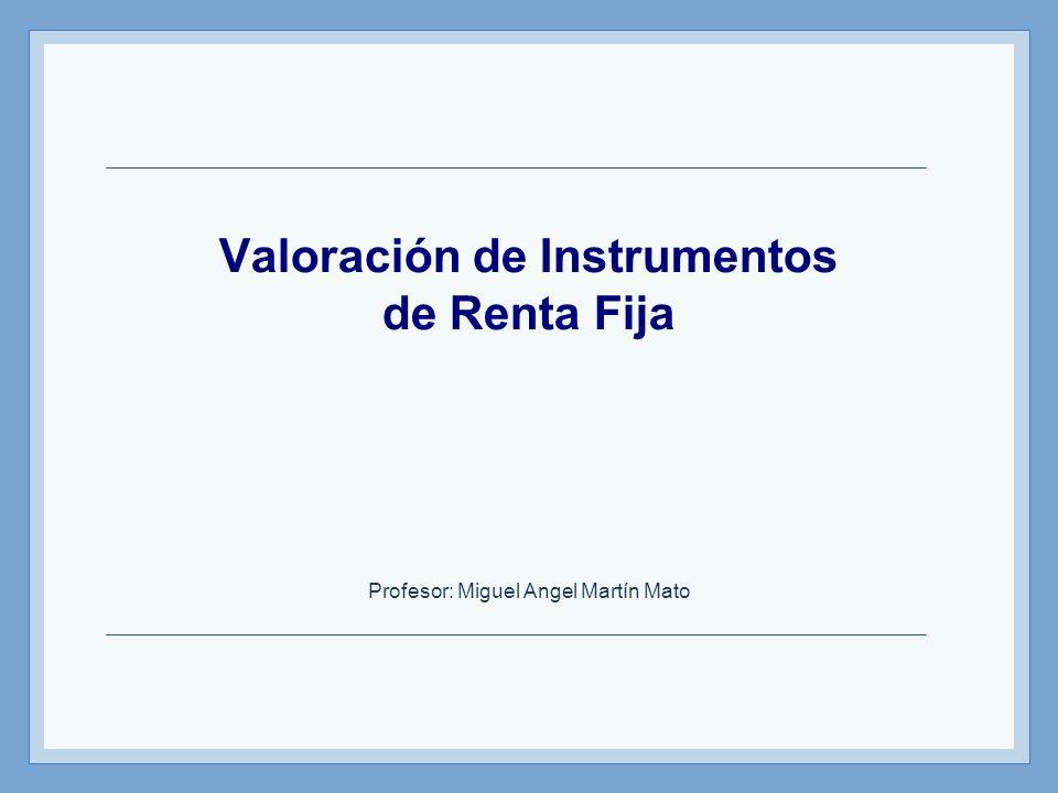 Valoración de Instrumentos de Renta Fija Profesor: Miguel Angel Martín Mato