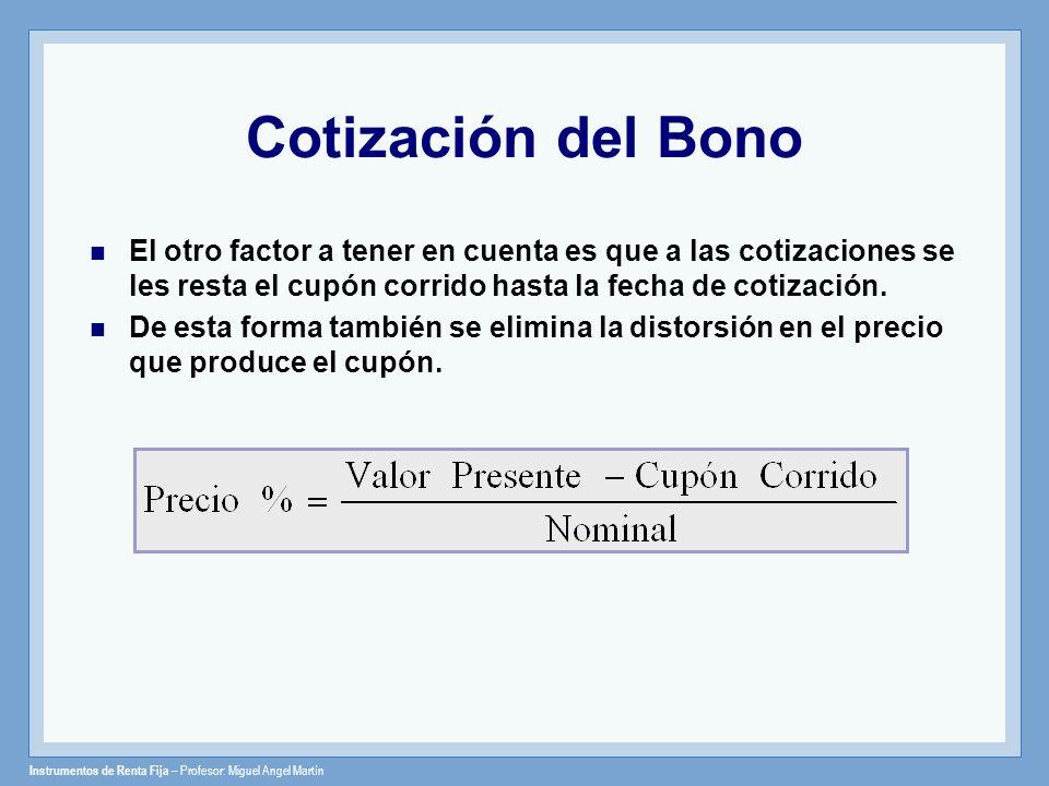 Instrumentos de Renta Fija – Profesor: Miguel Angel Martín Cotización del Bono El otro factor a tener en cuenta es que a las cotizaciones se les resta