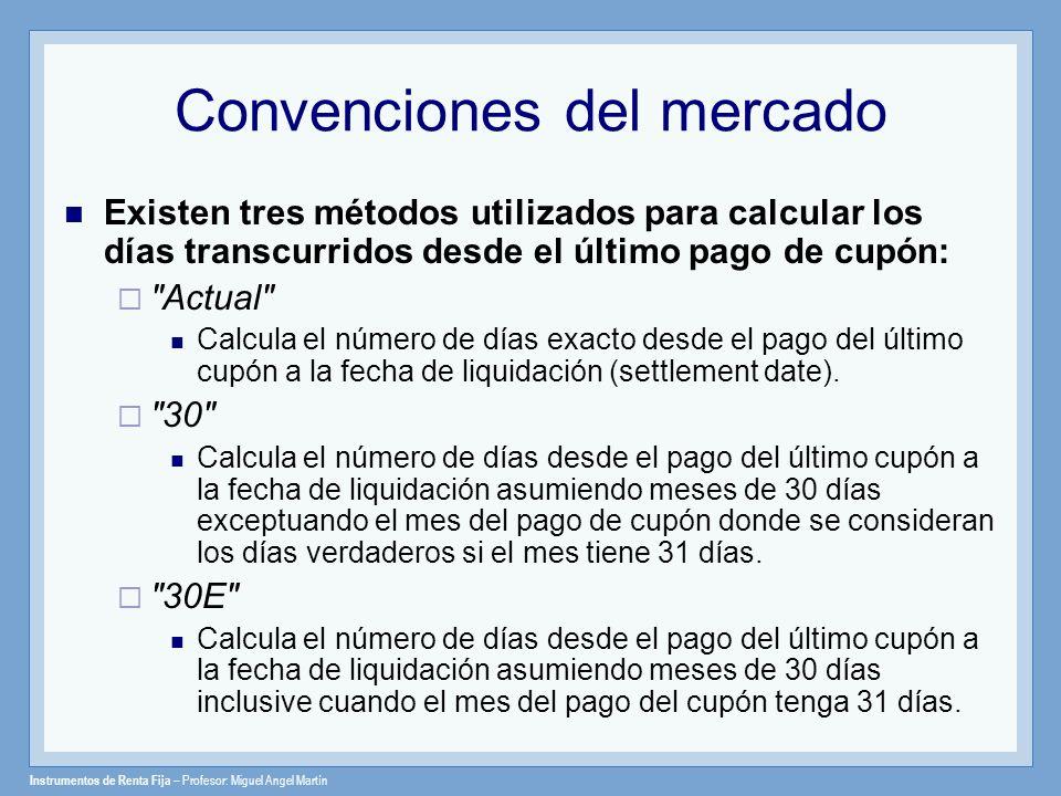 Instrumentos de Renta Fija – Profesor: Miguel Angel Martín Convenciones del mercado Existen tres métodos utilizados para calcular los días transcurrid