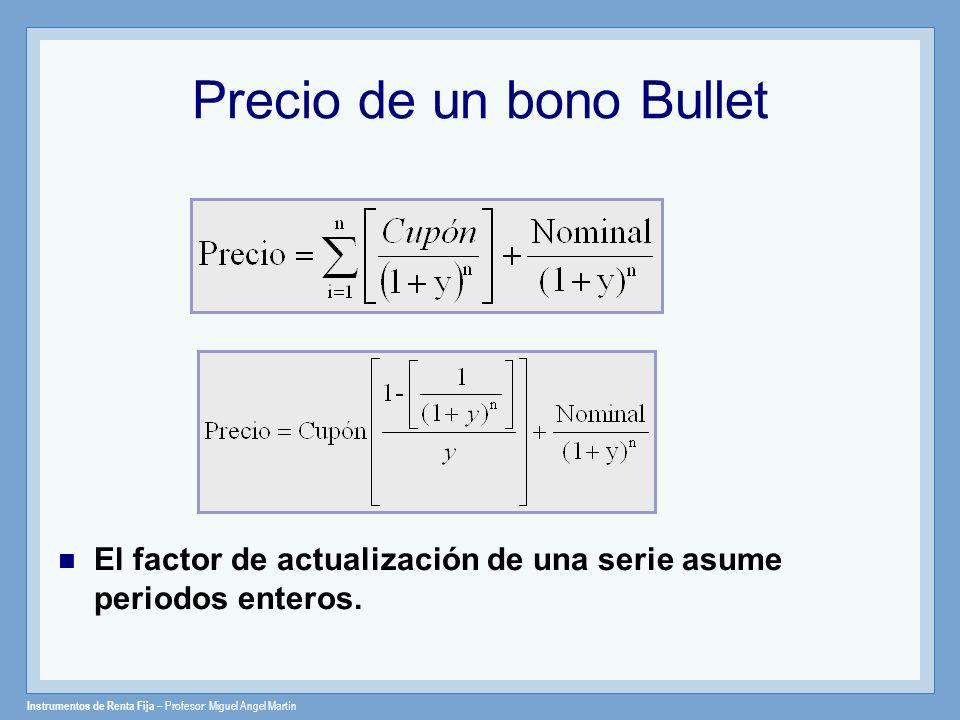 Instrumentos de Renta Fija – Profesor: Miguel Angel Martín Precio de un bono Bullet El factor de actualización de una serie asume periodos enteros.