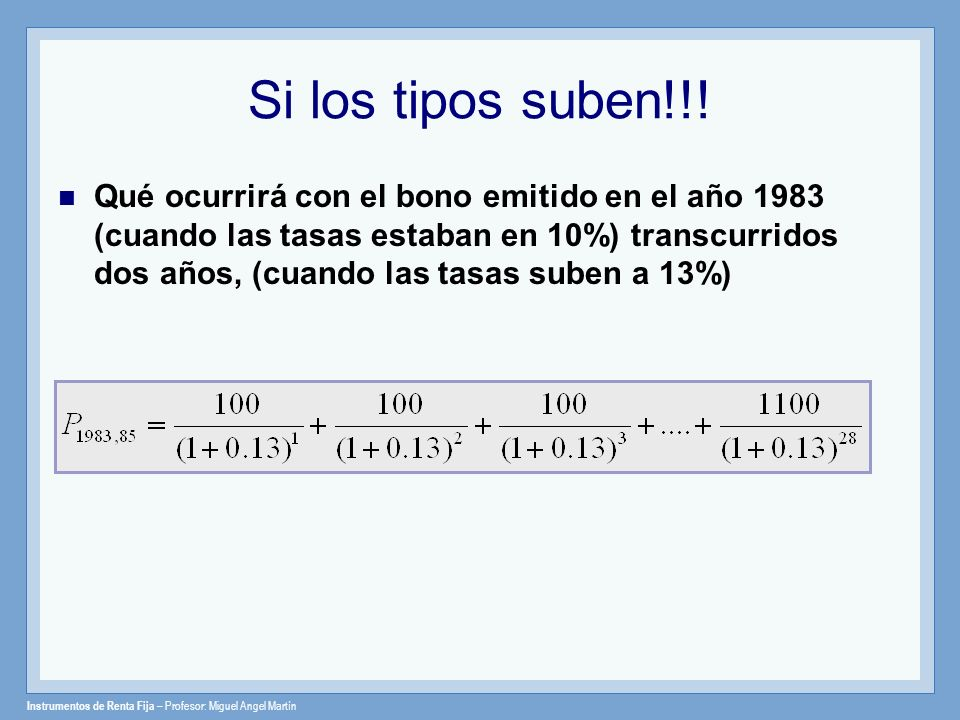 Instrumentos de Renta Fija – Profesor: Miguel Angel Martín Si los tipos suben!!! Qué ocurrirá con el bono emitido en el año 1983 (cuando las tasas est