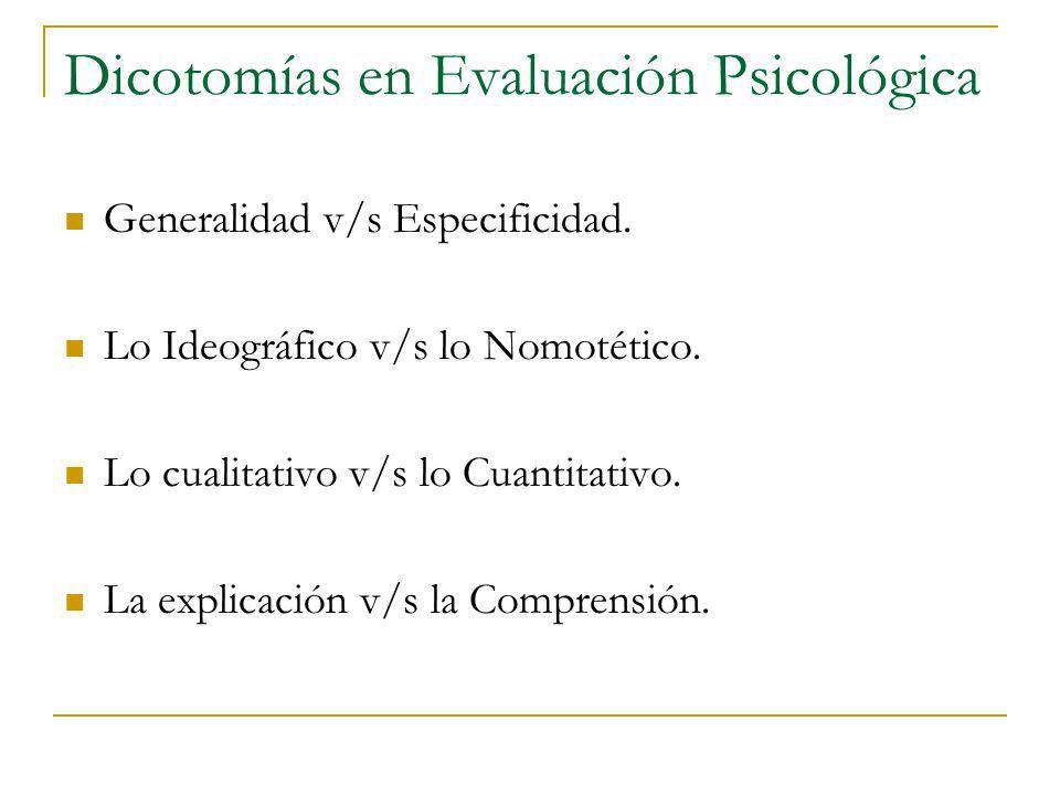 Dicotomías en Evaluación Psicológica Generalidad v/s Especificidad. Lo Ideográfico v/s lo Nomotético. Lo cualitativo v/s lo Cuantitativo. La explicaci