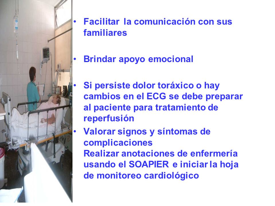 Facilitar la comunicación con sus familiares Brindar apoyo emocional Si persiste dolor toráxico o hay cambios en el ECG se debe preparar al paciente p