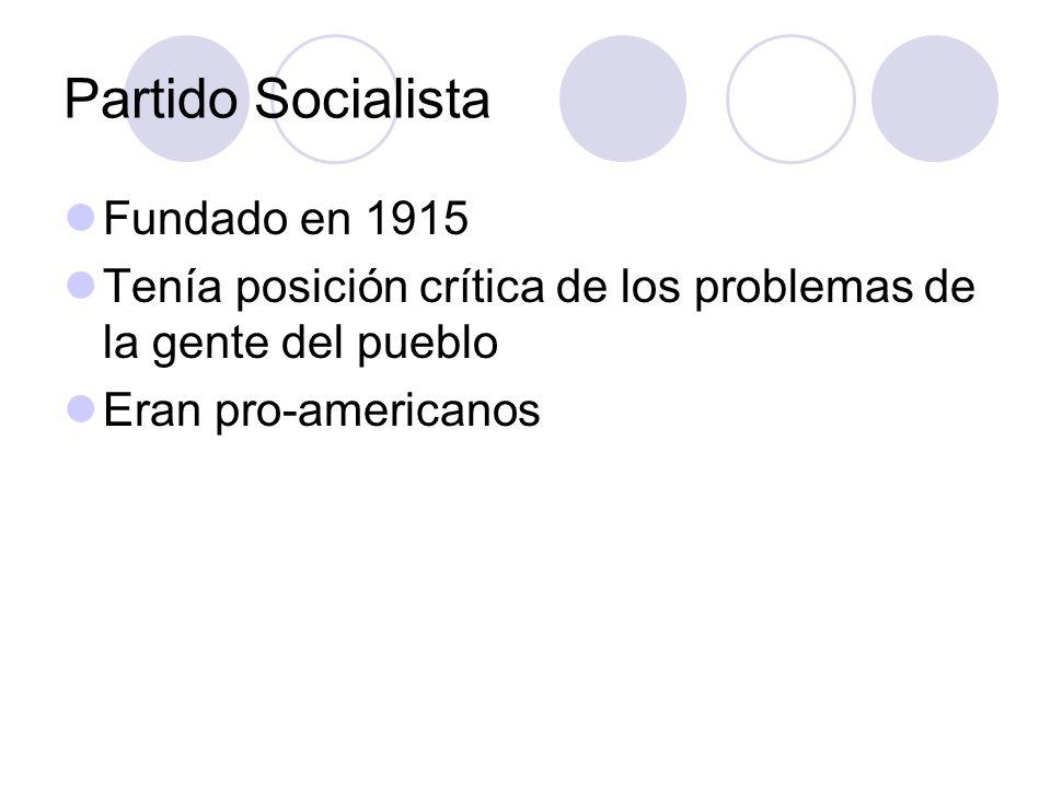 Partido Socialista Fundado en 1915 Tenía posición crítica de los problemas de la gente del pueblo Eran pro-americanos