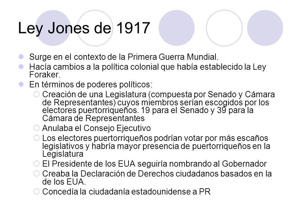 Ley Jones de 1917 Surge en el contexto de la Primera Guerra Mundial. Hacía cambios a la política colonial que había establecido la Ley Foraker. En tér