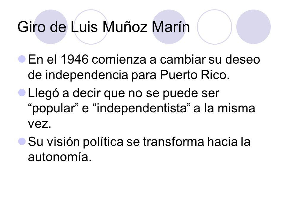 Giro de Luis Muñoz Marín En el 1946 comienza a cambiar su deseo de independencia para Puerto Rico. Llegó a decir que no se puede ser popular e indepen