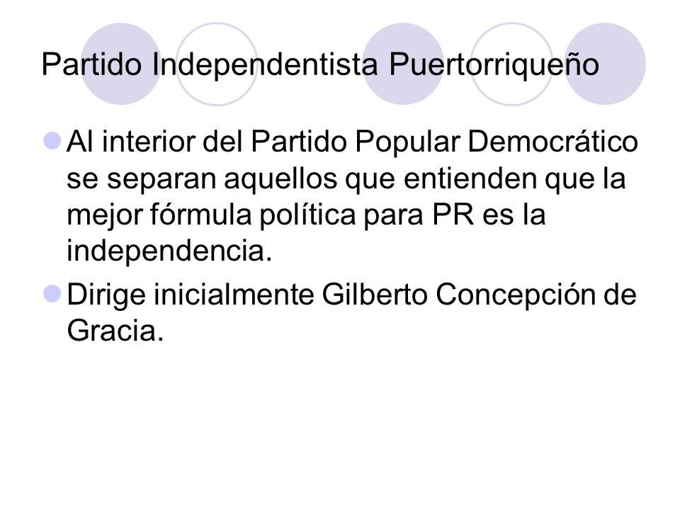 Partido Independentista Puertorriqueño Al interior del Partido Popular Democrático se separan aquellos que entienden que la mejor fórmula política par