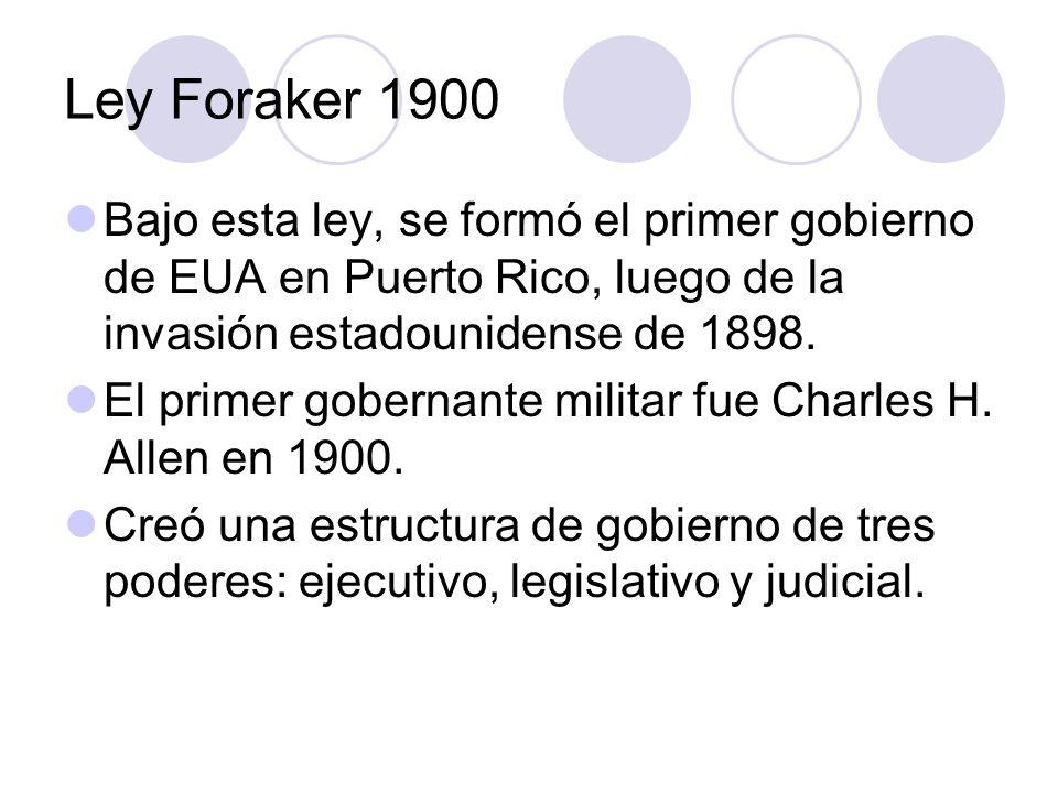 Ley Foraker 1900 Bajo esta ley, se formó el primer gobierno de EUA en Puerto Rico, luego de la invasión estadounidense de 1898. El primer gobernante m