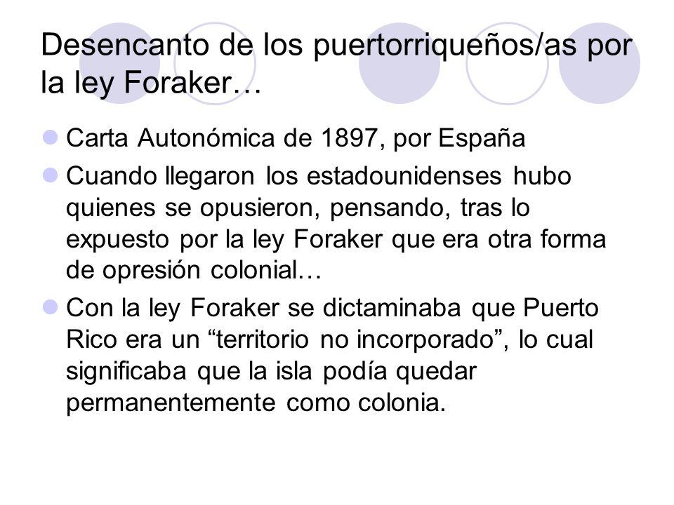 Desencanto de los puertorriqueños/as por la ley Foraker… Carta Autonómica de 1897, por España Cuando llegaron los estadounidenses hubo quienes se opus