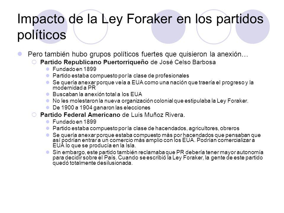 Impacto de la Ley Foraker en los partidos políticos Pero también hubo grupos políticos fuertes que quisieron la anexión… Partido Republicano Puertorri