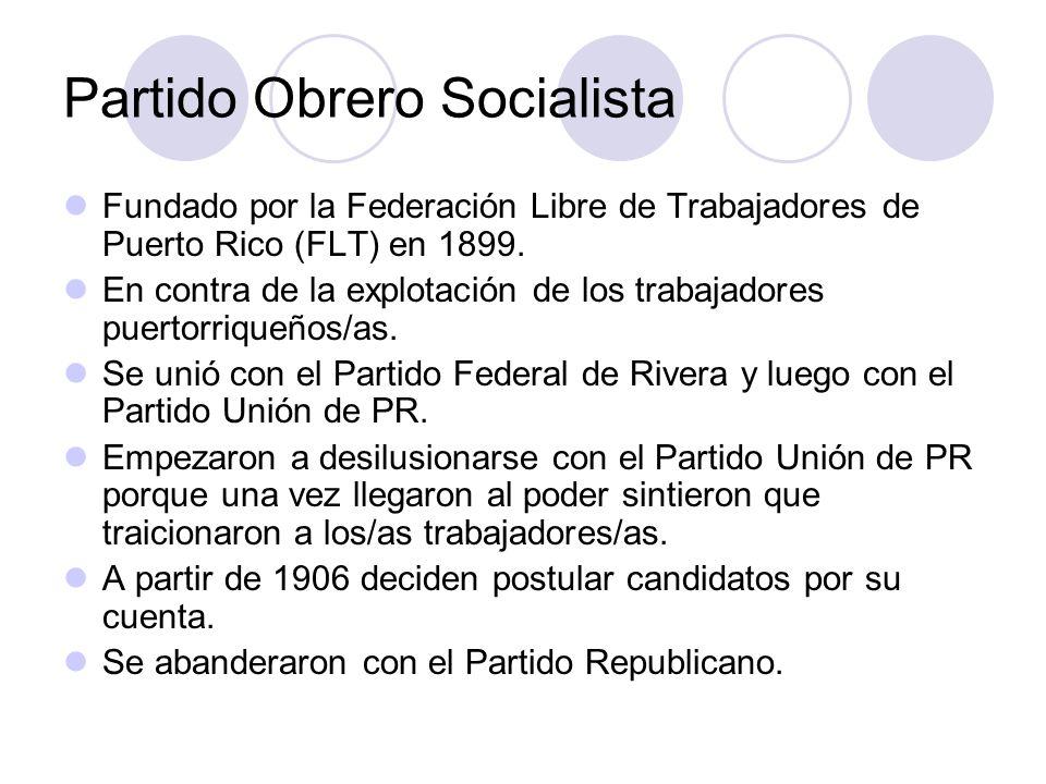 Partido Obrero Socialista Fundado por la Federación Libre de Trabajadores de Puerto Rico (FLT) en 1899. En contra de la explotación de los trabajadore