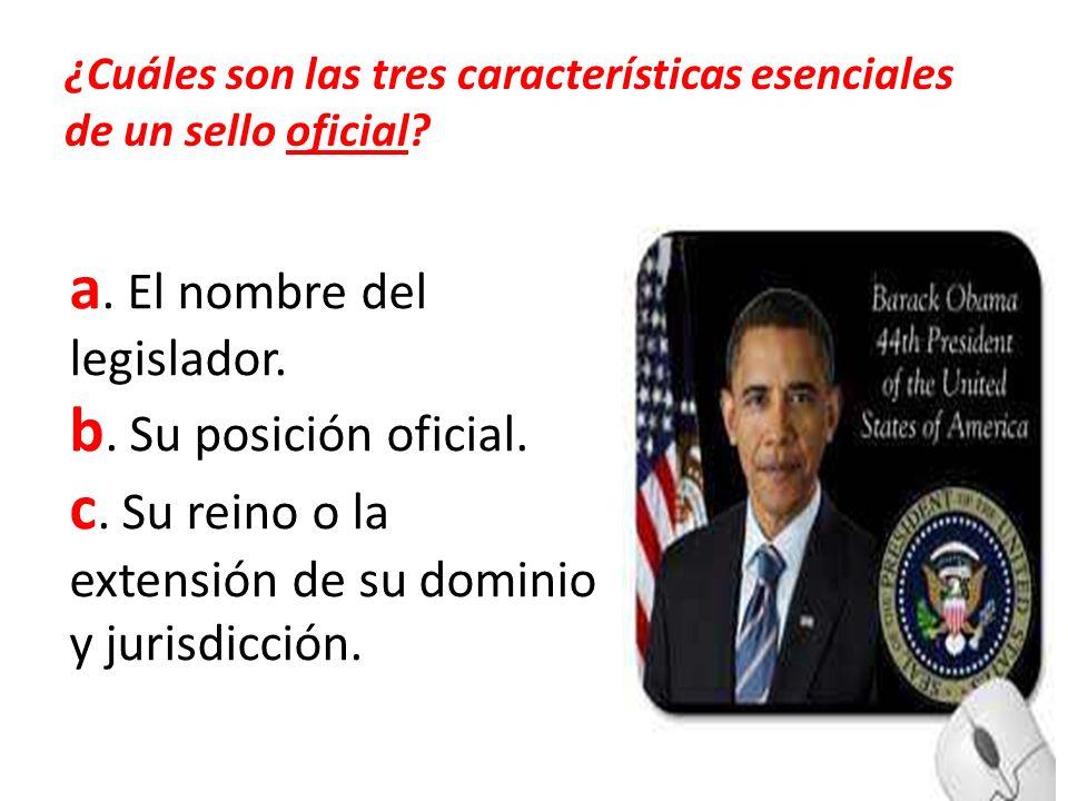 ¿Cuáles son las tres características esenciales de un sello oficial? a. El nombre del legislador. b. Su posición oficial. c. Su reino o la extensión d
