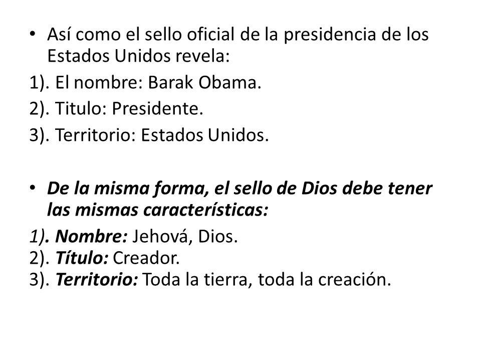 Así como el sello oficial de la presidencia de los Estados Unidos revela: 1). El nombre: Barak Obama. 2). Titulo: Presidente. 3). Territorio: Estados