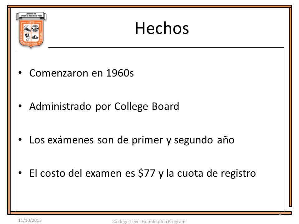 Hechos Comenzaron en 1960s Administrado por College Board Los exámenes son de primer y segundo año El costo del examen es $77 y la cuota de registro 11/10/2013 4 College-Level Examination Program