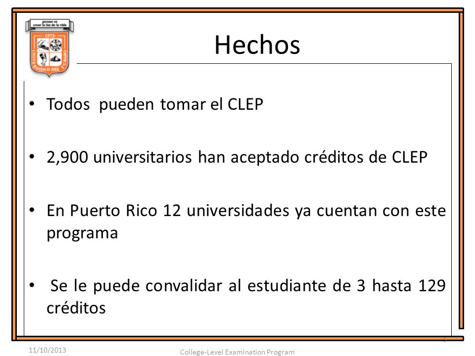 Hechos Todos pueden tomar el CLEP 2,900 universitarios han aceptado créditos de CLEP En Puerto Rico 12 universidades ya cuentan con este programa Se le puede convalidar al estudiante de 3 hasta 129 créditos 11/10/2013 5 College-Level Examination Program