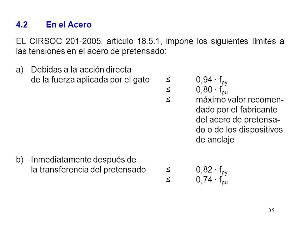 35 4.2 En el Acero EL CIRSOC 201-2005, articulo 18.5.1, impone los siguientes límites a las tensiones en el acero de pretensado: a)Debidas a la acción