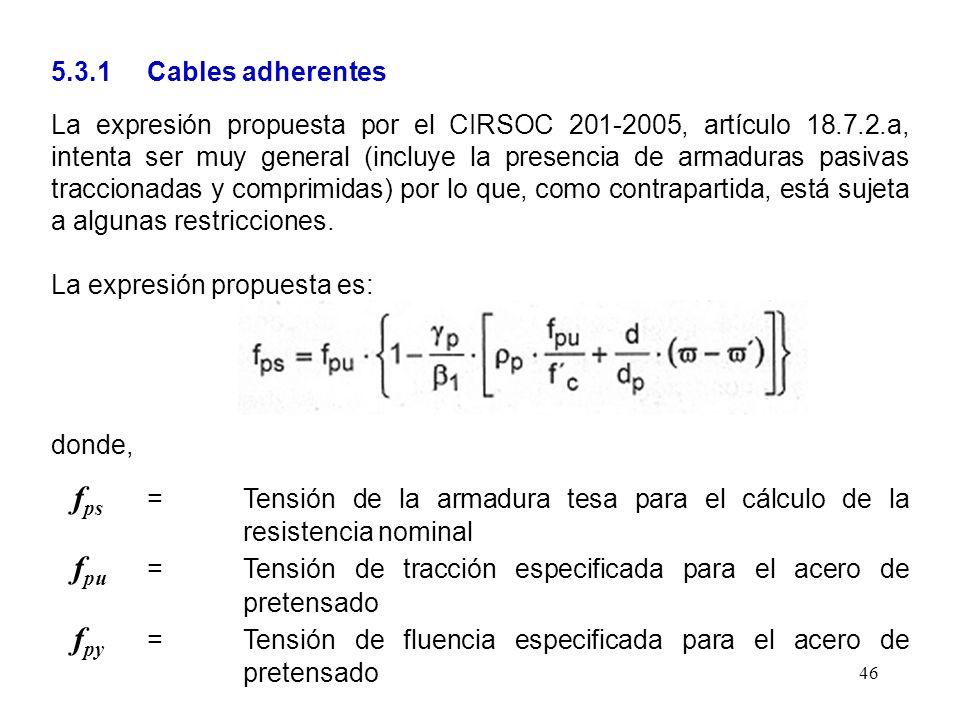 46 5.3.1 Cables adherentes La expresión propuesta por el CIRSOC 201-2005, artículo 18.7.2.a, intenta ser muy general (incluye la presencia de armadura