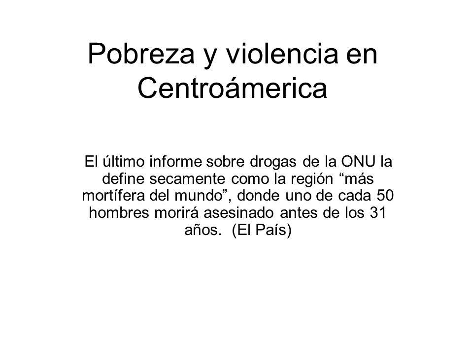 Pobreza y violencia en Centroámerica El último informe sobre drogas de la ONU la define secamente como la región más mortífera del mundo, donde uno de