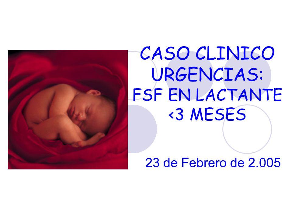 CASO CLINICO URGENCIAS: FSF EN LACTANTE <3 MESES 23 de Febrero de 2.005