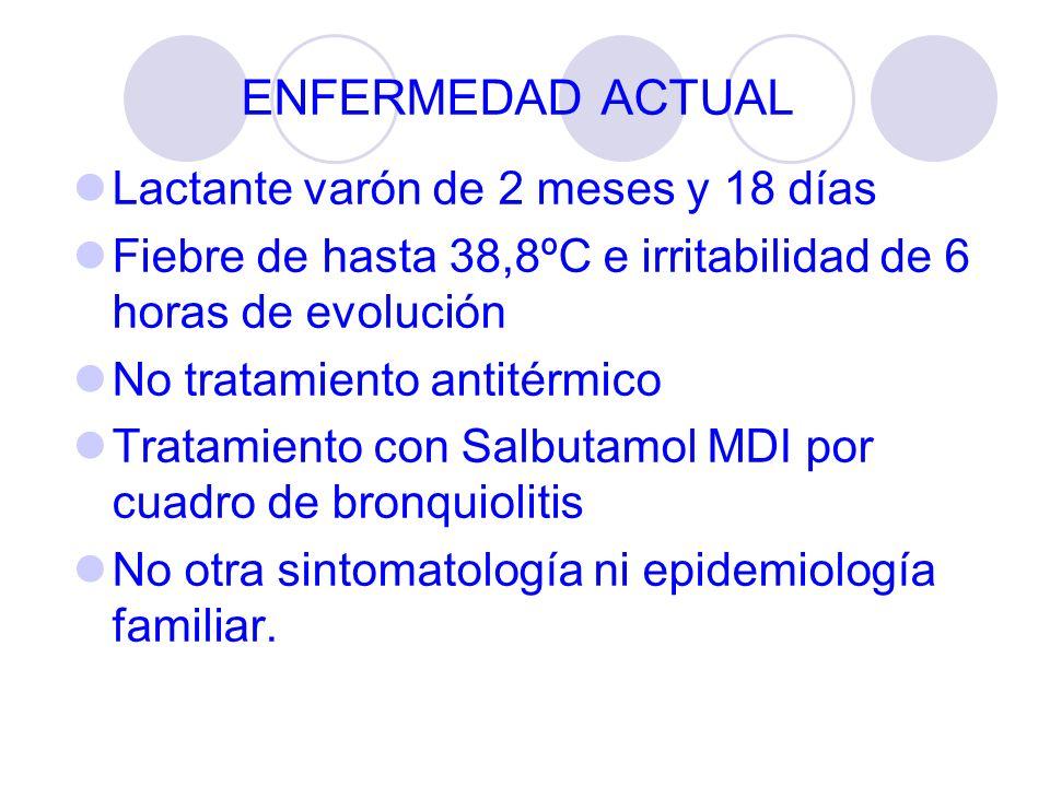 ENFERMEDAD ACTUAL Lactante varón de 2 meses y 18 días Fiebre de hasta 38,8ºC e irritabilidad de 6 horas de evolución No tratamiento antitérmico Tratam