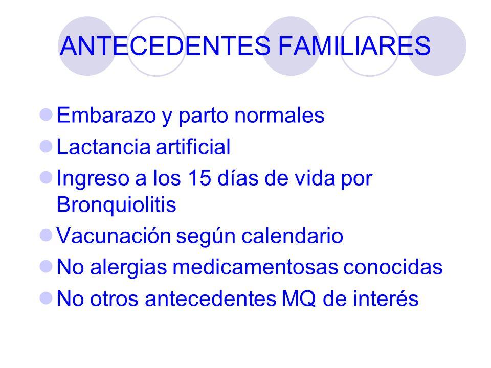 ANTECEDENTES FAMILIARES Embarazo y parto normales Lactancia artificial Ingreso a los 15 días de vida por Bronquiolitis Vacunación según calendario No