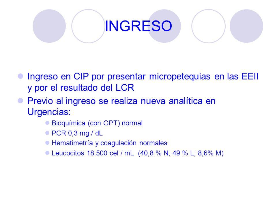 INGRESO Ingreso en CIP por presentar micropetequias en las EEII y por el resultado del LCR Previo al ingreso se realiza nueva analítica en Urgencias: