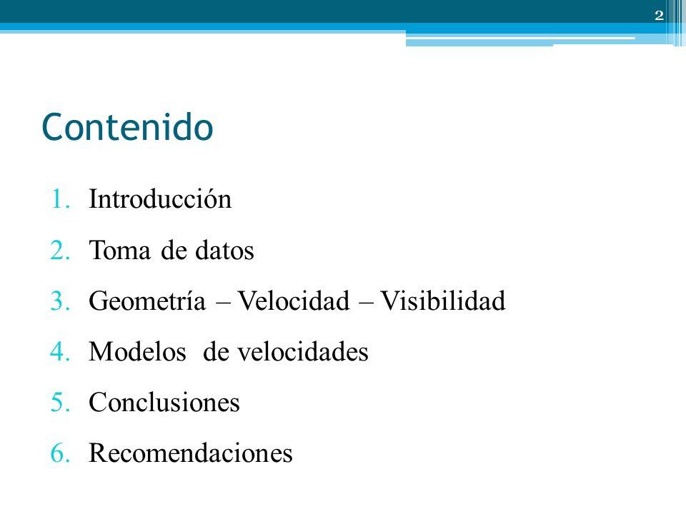 Contenido 1. Introducción 2. Toma de datos 3. Geometría – Velocidad – Visibilidad 4. Modelos de velocidades 5. Conclusiones 6. Recomendaciones 2
