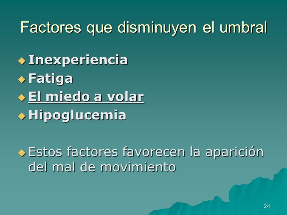 24 Factores que disminuyen el umbral Inexperiencia Inexperiencia Fatiga Fatiga El miedo a volar El miedo a volar Hipoglucemia Hipoglucemia Estos facto