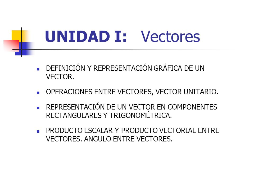 UNIDAD I: Vectores DEFINICIÓN Y REPRESENTACIÓN GRÁFICA DE UN VECTOR. OPERACIONES ENTRE VECTORES, VECTOR UNITARIO. REPRESENTACIÓN DE UN VECTOR EN COMPO