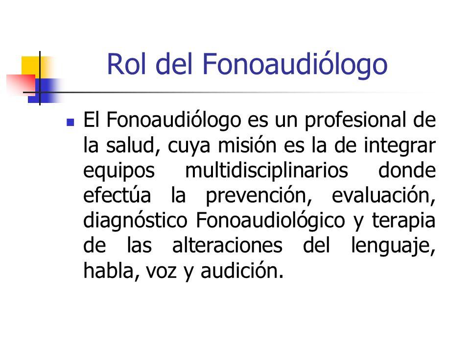 Rol del Fonoaudiólogo El Fonoaudiólogo es un profesional de la salud, cuya misión es la de integrar equipos multidisciplinarios donde efectúa la preve