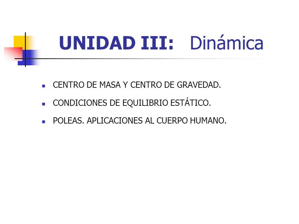 UNIDAD III: Dinámica CENTRO DE MASA Y CENTRO DE GRAVEDAD. CONDICIONES DE EQUILIBRIO ESTÁTICO. POLEAS. APLICACIONES AL CUERPO HUMANO.