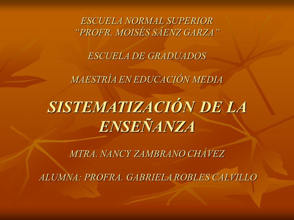 ESCUELA NORMAL SUPERIOR PROFR. MOISÉS SÁENZ GARZA ESCUELA DE GRADUADOS MAESTRÍA EN EDUCACIÓN MEDIA SISTEMATIZACIÓN DE LA ENSEÑANZA MTRA. NANCY ZAMBRAN