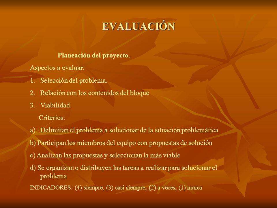 EVALUACIÓN Planeación del proyecto. Aspectos a evaluar: 1.Selección del problema. 2.Relación con los contenidos del bloque 3.Viabilidad Criterios: a)D