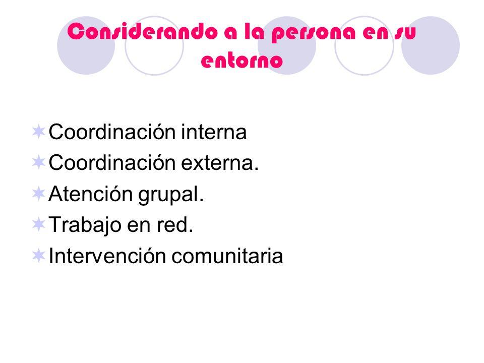 Considerando a la persona en su entorno Coordinación interna Coordinación externa. Atención grupal. Trabajo en red. Intervención comunitaria