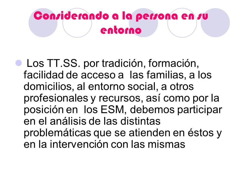 Considerando a la persona en su entorno Los TT.SS. por tradición, formación, facilidad de acceso a las familias, a los domicilios, al entorno social,