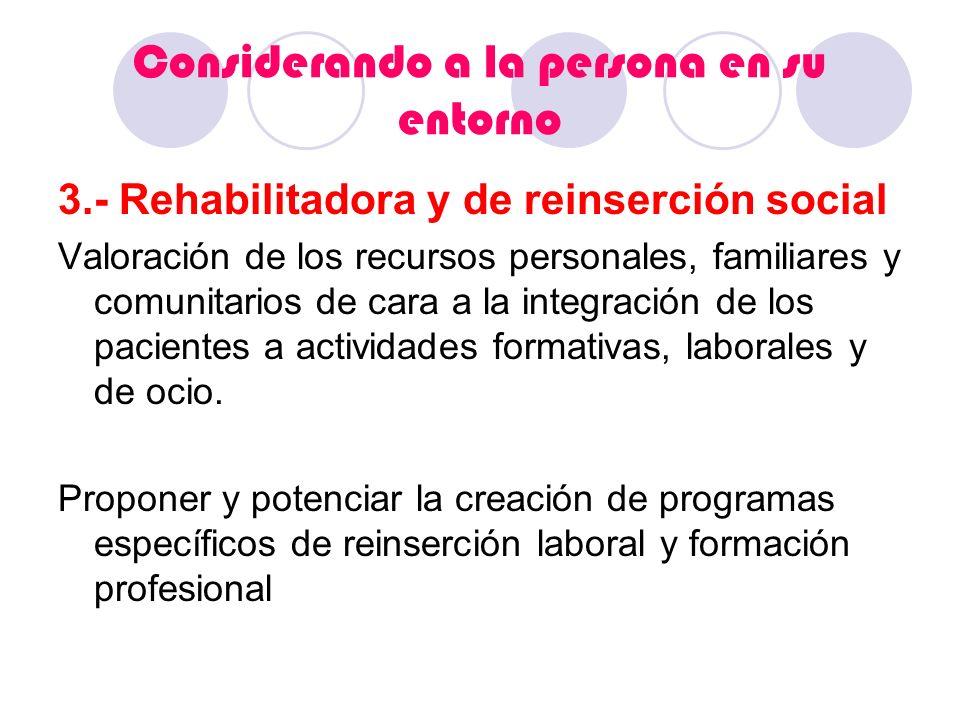 Considerando a la persona en su entorno 3.- Rehabilitadora y de reinserción social Valoración de los recursos personales, familiares y comunitarios de