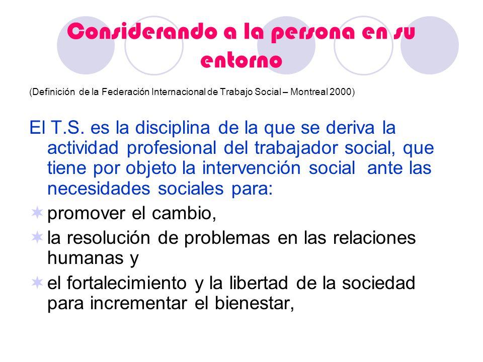 (Definición de la Federación Internacional de Trabajo Social – Montreal 2000) El T.S. es la disciplina de la que se deriva la actividad profesional de