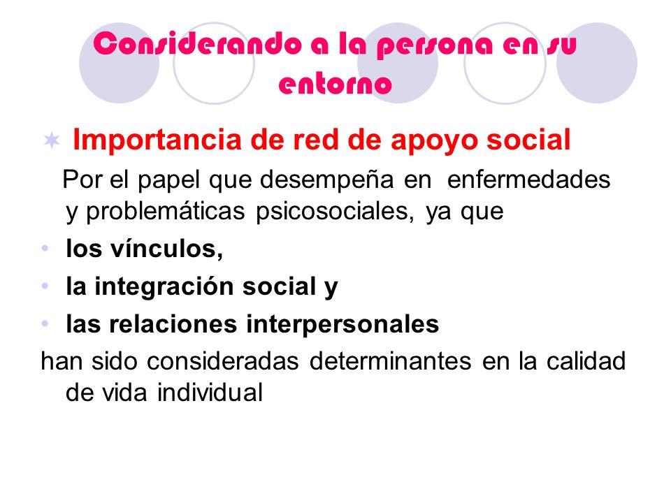 Considerando a la persona en su entorno Importancia de red de apoyo social Por el papel que desempeña en enfermedades y problemáticas psicosociales, y