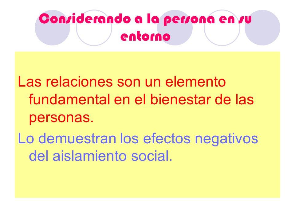 Considerando a la persona en su entorno Las relaciones son un elemento fundamental en el bienestar de las personas. Lo demuestran los efectos negativo