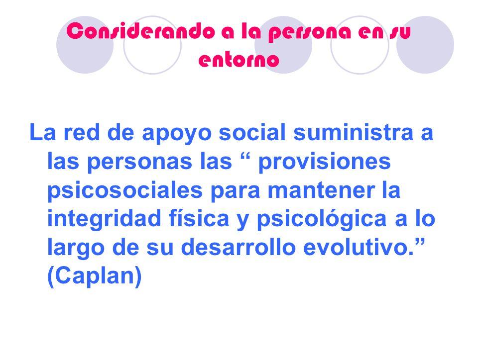 Considerando a la persona en su entorno La red de apoyo social suministra a las personas las provisiones psicosociales para mantener la integridad fís